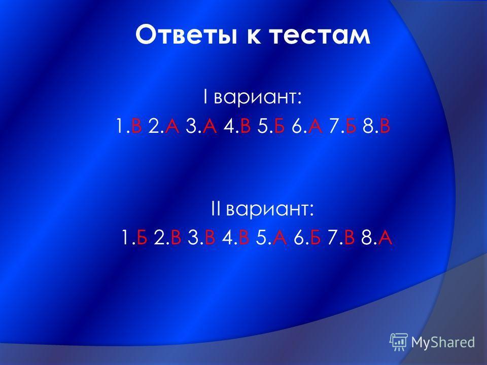 Ответы к тестам I вариант: 1.В 2.А 3.А 4.В 5.Б 6.А 7.Б 8.В II вариант: 1.Б 2.В 3.В 4.В 5.А 6.Б 7.В 8.А