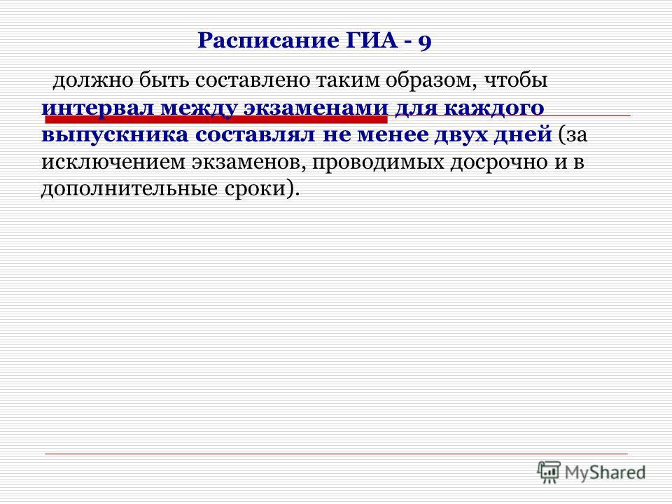 Расписание ГИА - 9 должно быть составлено таким образом, чтобы интервал между экзаменами для каждого выпускника составлял не менее двух дней (за исключением экзаменов, проводимых досрочно и в дополнительные сроки).