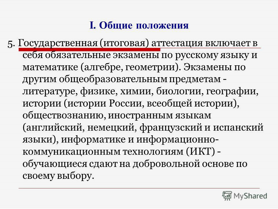 I. Общие положения 5. Государственная (итоговая) аттестация включает в себя обязательные экзамены по русскому языку и математике (алгебре, геометрии). Экзамены по другим общеобразовательным предметам - литературе, физике, химии, биологии, географии,