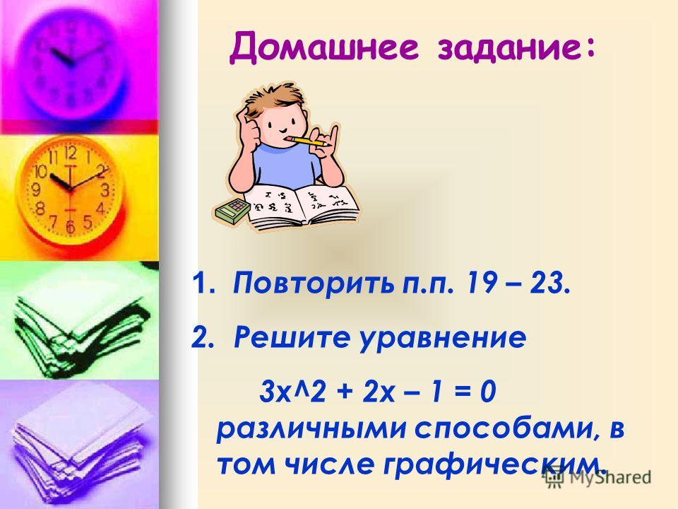 Домашнее задание: 1. Повторить п.п. 19 – 23. 2. Решите уравнение 3x^2 + 2x – 1 = 0 различными способами, в том числе графическим.