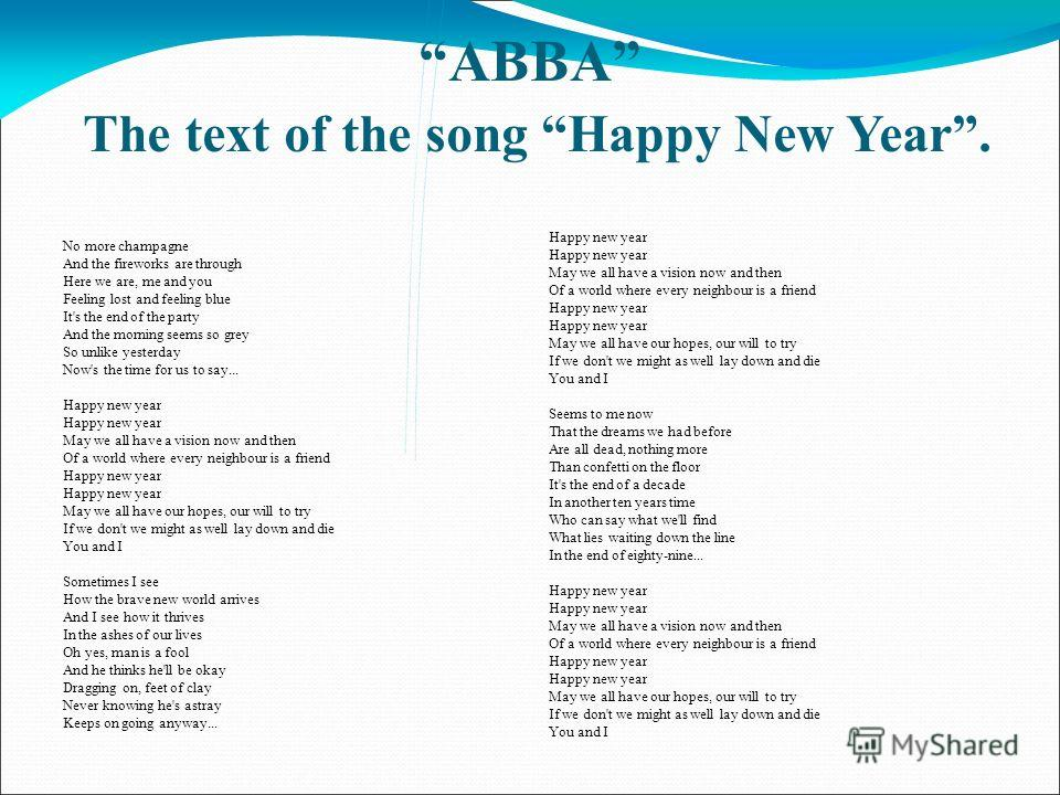 ABBA The text of the song Happy New Year. No more champagne And the fireworks are through Here we are, me and you Feeling lost and feeling blue It's the end of the party And the morning seems so grey So unlike yesterday Now's the time for us to say..