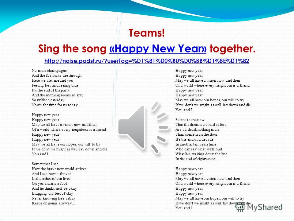 Teams! Sing the song «Happy New Year» together.«Happy New Year» http://noise.podst.ru/?userTag=%D1%81%D0%B0%D0%BB%D1%8E%D1%82 Happy new year Happy new year May we all have a vision now and then Of a world where every neighbour is a friend Happy new y