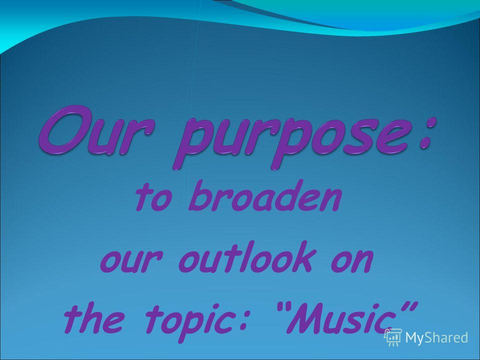 to broaden our outlook on the topic: Music