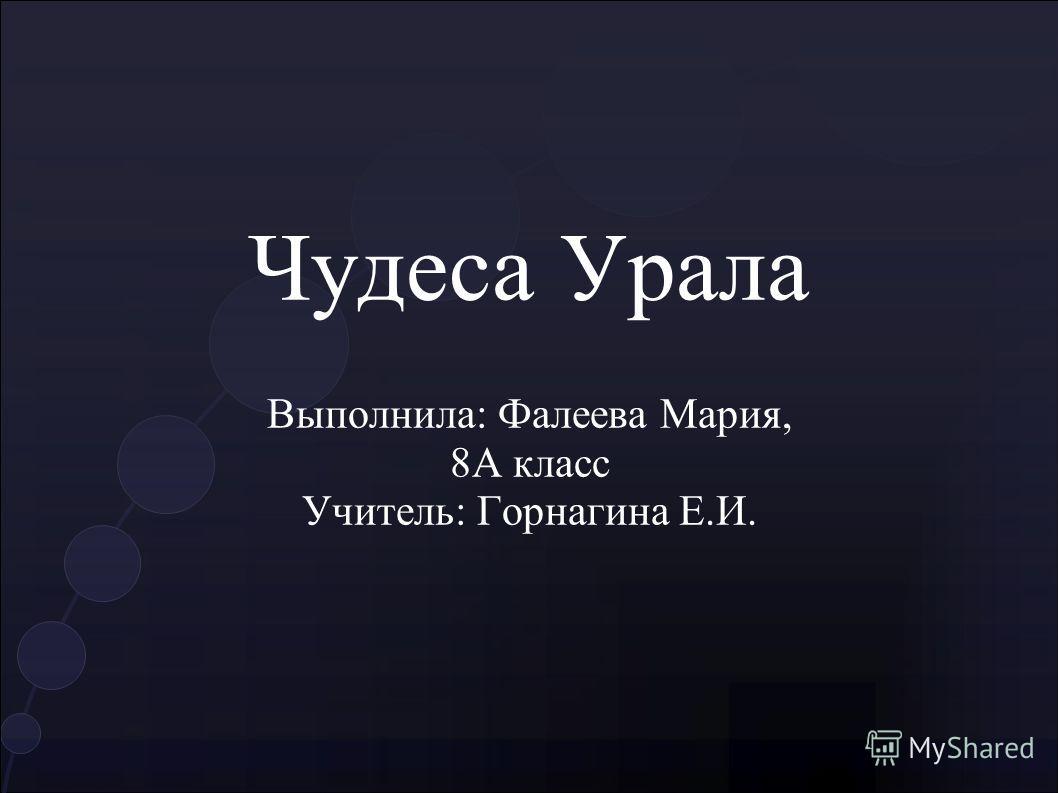 Чудеса Урала Выполнила: Фалеева Мария, 8А класс Учитель: Горнагина Е.И.