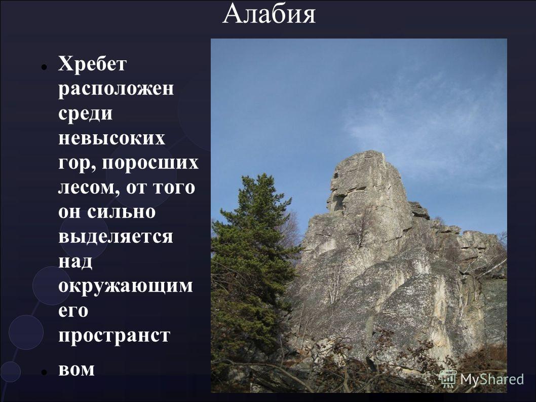 Алабия Хребет расположен среди невысоких гор, поросших лесом, от того он сильно выделяется над окружающим его пространст вом