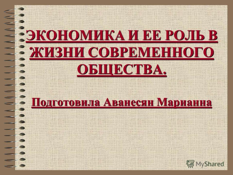 ЭКОНОМИКА И ЕЕ РОЛЬ В ЖИЗНИ СОВРЕМЕННОГО ОБЩЕСТВА. Подготовила Аванесян Марианна
