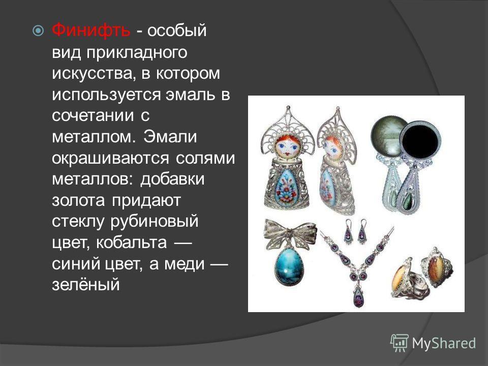 Финифть - особый вид прикладного искусства, в котором используется эмаль в сочетании с металлом. Эмали окрашиваются солями металлов: добавки золота придают стеклу рубиновый цвет, кобальта синий цвет, а меди зелёный