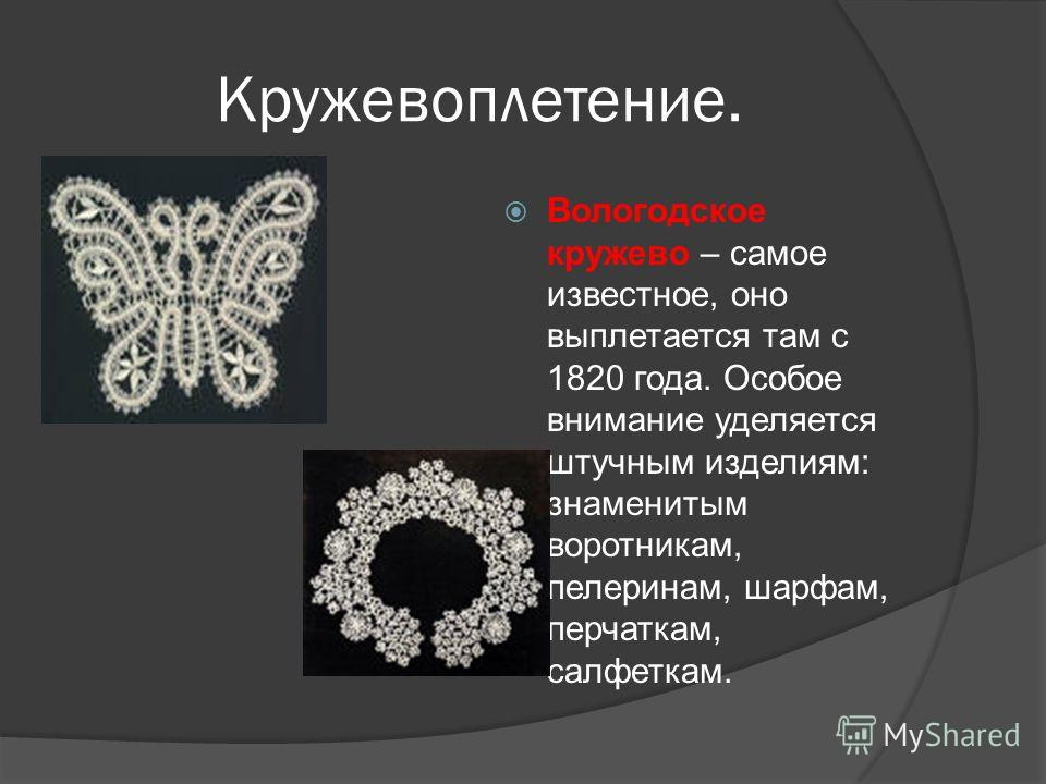 Кружевоплетение. Вологодское кружево – самое известное, оно выплетается там с 1820 года. Особое внимание уделяется штучным изделиям: знаменитым воротникам, пелеринам, шарфам, перчаткам, салфеткам.