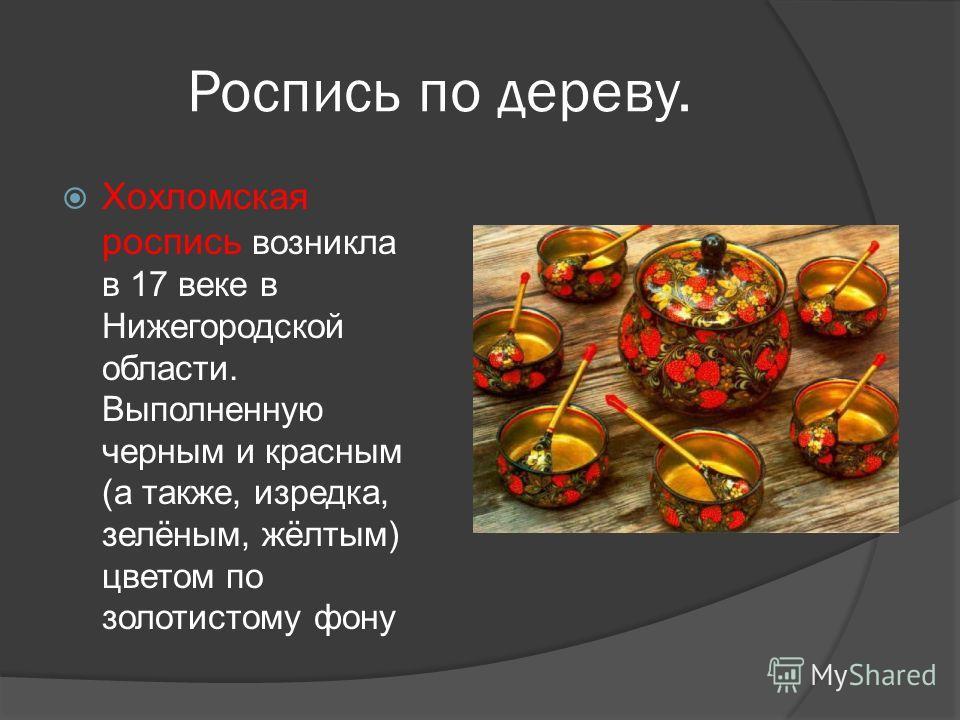 Роспись по дереву. Хохломская роспись возникла в 17 веке в Нижегородской области. Выполненную черным и красным (а также, изредка, зелёным, жёлтым) цветом по золотистому фону