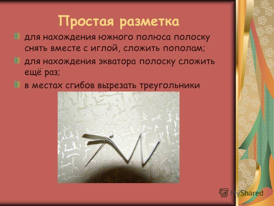 Простая разметка для нахождения южного полюса полоску снять вместе с иглой, сложить пополам; для нахождения экватора полоску сложить ещё раз; в местах сгибов вырезать треугольники