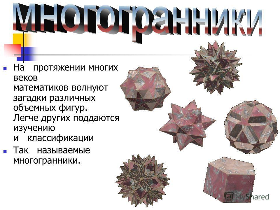 На протяжении многих веков математиков волнуют загадки различных объемных фигур. Легче других поддаются изучению и классификации Так называемые многогранники.