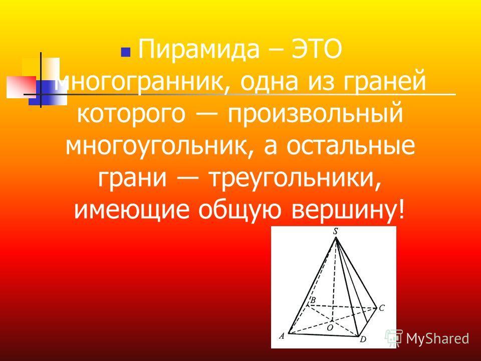Пирамида – ЭТО многогранник, одна из граней которого произвольный многоугольник, а остальные грани треугольники, имеющие общую вершину!