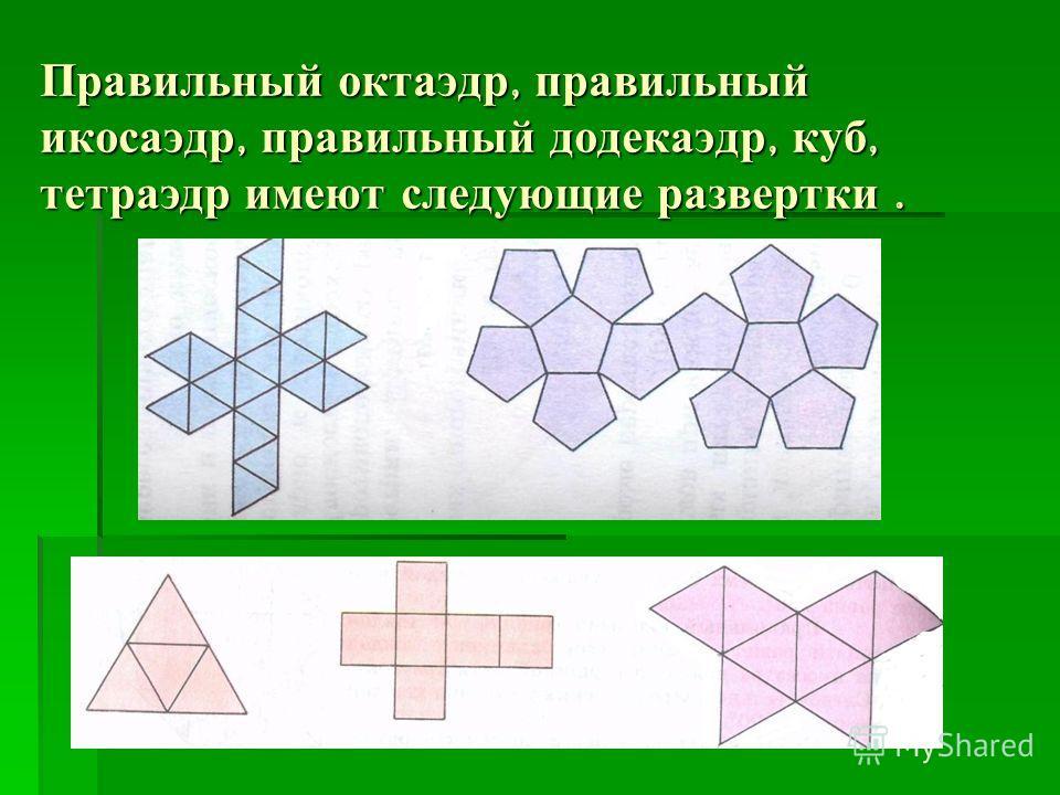 Правильный октаэдр, правильный икосаэдр, правильный додекаэдр, куб, тетраэдр имеют следующие развертки.