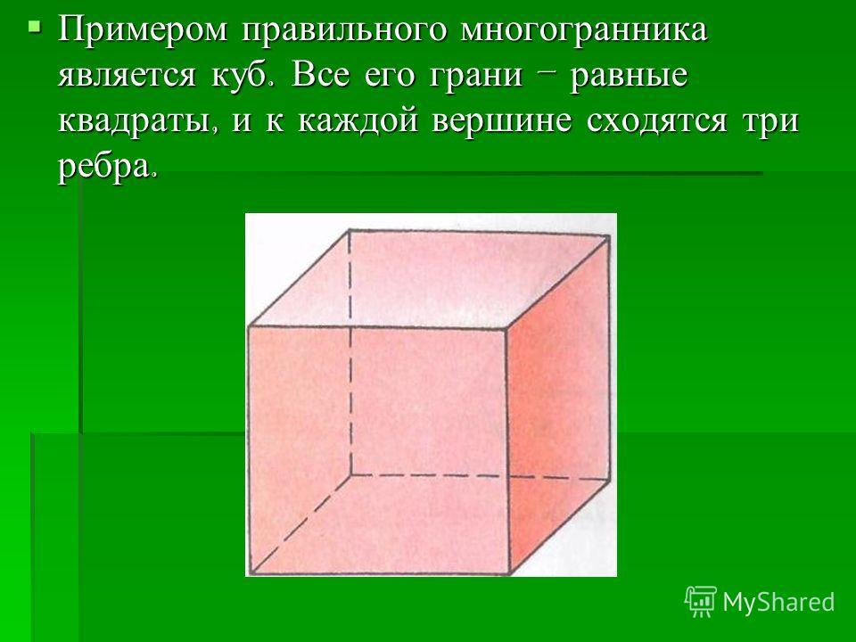 Примером правильного многогранника является куб. Все его грани – равные квадраты, и к каждой вершине сходятся три ребра. Примером правильного многогранника является куб. Все его грани – равные квадраты, и к каждой вершине сходятся три ребра.