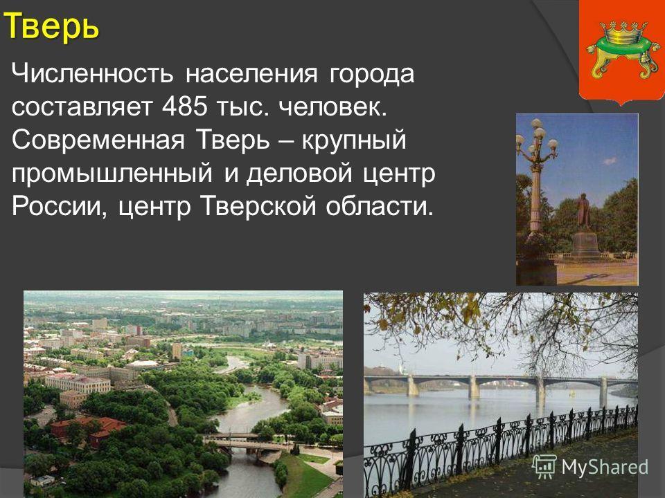 Тверь Численность населения города составляет 485 тыс. человек. Современная Тверь – крупный промышленный и деловой центр России, центр Тверской области.