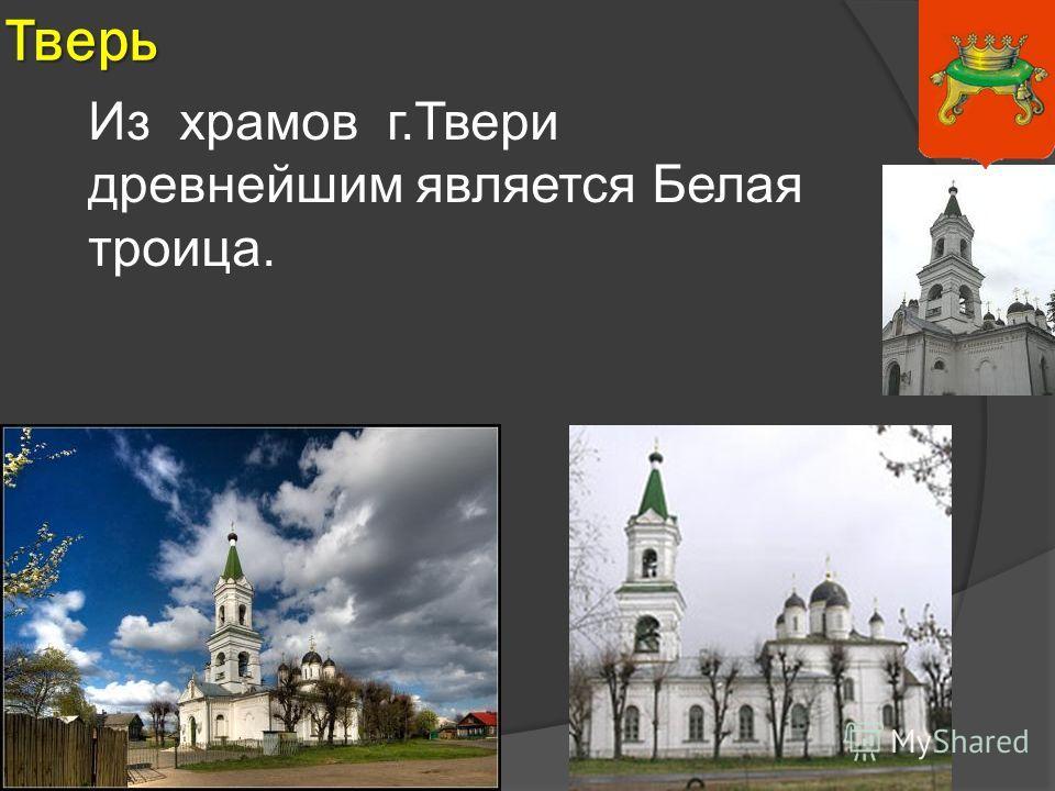 Тверь Из храмов г.Твери древнейшим является Белая троица.