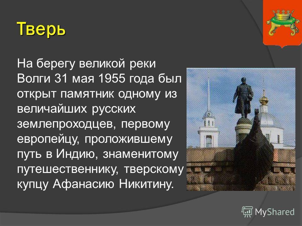 На берегу великой реки Волги 31 мая 1955 года был открыт памятник одному из величайших русских землепроходцев, первому европейцу, проложившему путь в Индию, знаменитому путешественнику, тверскому купцу Афанасию Никитину. Тверь