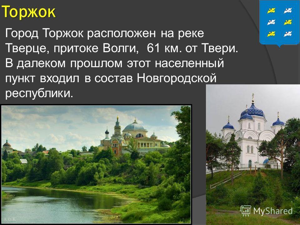 Торжок Город Торжок расположен на реке Тверце, притоке Волги, 61 км. от Твери. В далеком прошлом этот населенный пункт входил в состав Новгородской республики.