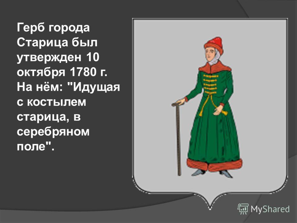 Герб города Старица был утвержден 10 октября 1780 г. На нём: Идущая с костылем старица, в серебряном поле.