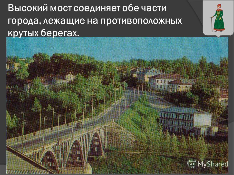 Высокий мост соединяет обе части города, лежащие на противоположных крутых берегах.