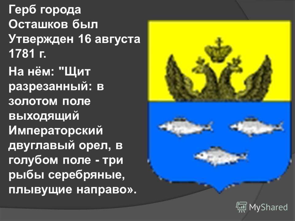 Герб города Осташков был Утвержден 16 августа 1781 г. На нём: Щит разрезанный: в золотом поле выходящий Императорский двуглавый орел, в голубом поле - три рыбы серебряные, плывущие направо».