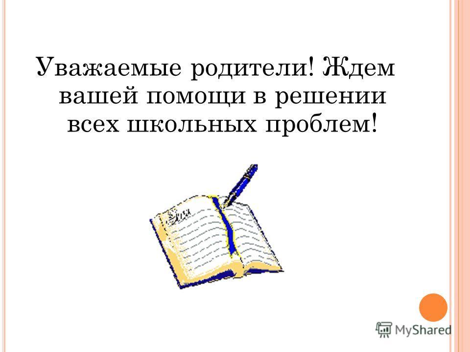 Уважаемые родители! Ждем вашей помощи в решении всех школьных проблем!