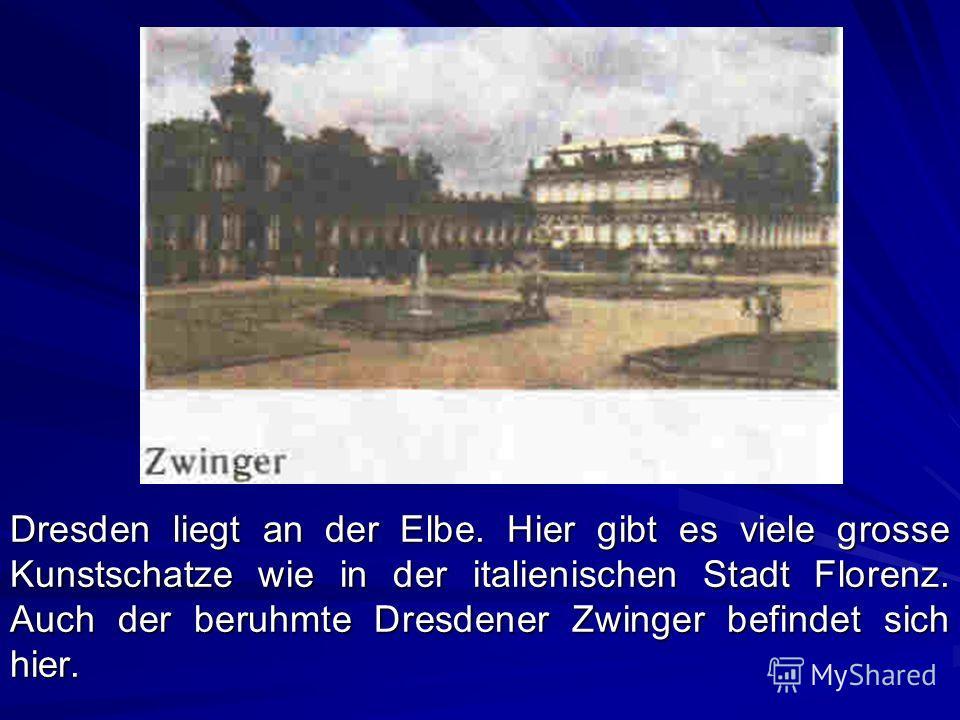 Dresden liegt an der Elbe. Hier gibt es viele grosse Kunstschatze wie in der italienischen Stadt Florenz. Auch der beruhmte Dresdener Zwinger befindet sich hier.
