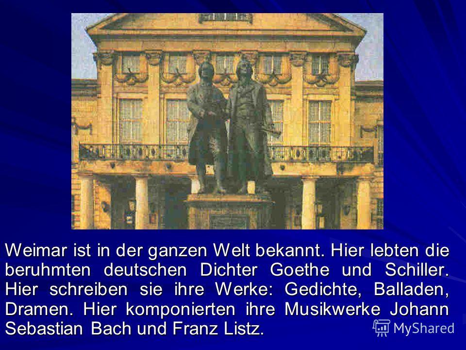 Weimar ist in der ganzen Welt bekannt. Hier lebten die beruhmten deutschen Dichter Goethe und Schiller. Hier schreiben sie ihre Werke: Gedichte, Balladen, Dramen. Hier komponierten ihre Musikwerke Johann Sebastian Bach und Franz Listz.