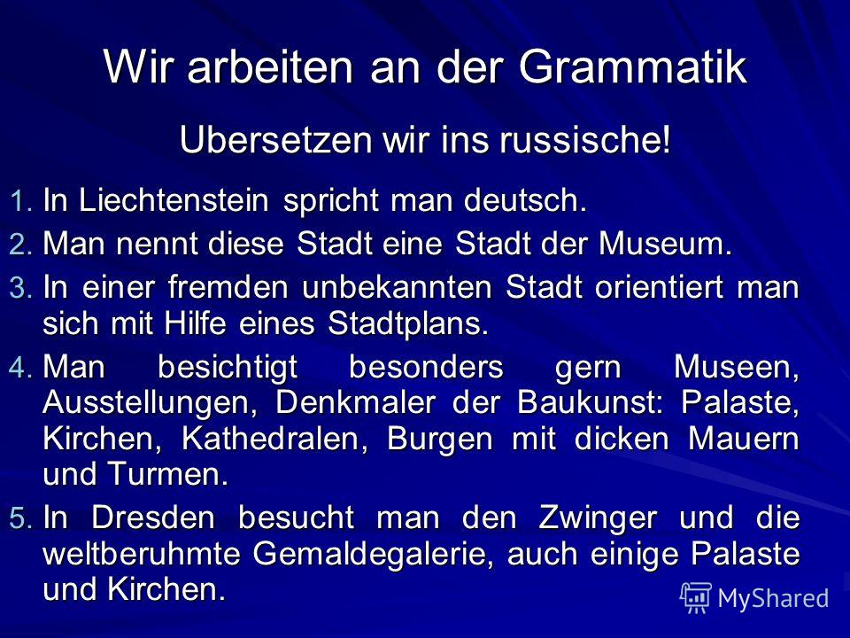 Wir arbeiten an der Grammatik Ubersetzen wir ins russische! 1. In Liechtenstein spricht man deutsch. 2. Man nennt diese Stadt eine Stadt der Museum. 3. In einer fremden unbekannten Stadt orientiert man sich mit Hilfe eines Stadtplans. 4. Man besichti
