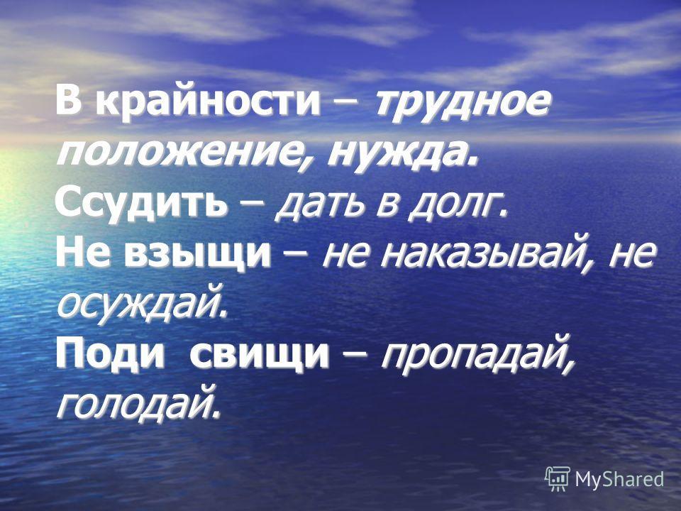 В крайности – трудное положение, нужда. Ссудить – дать в долг. Не взыщи – не наказывай, не осуждай. Поди свищи – пропадай, голодай.
