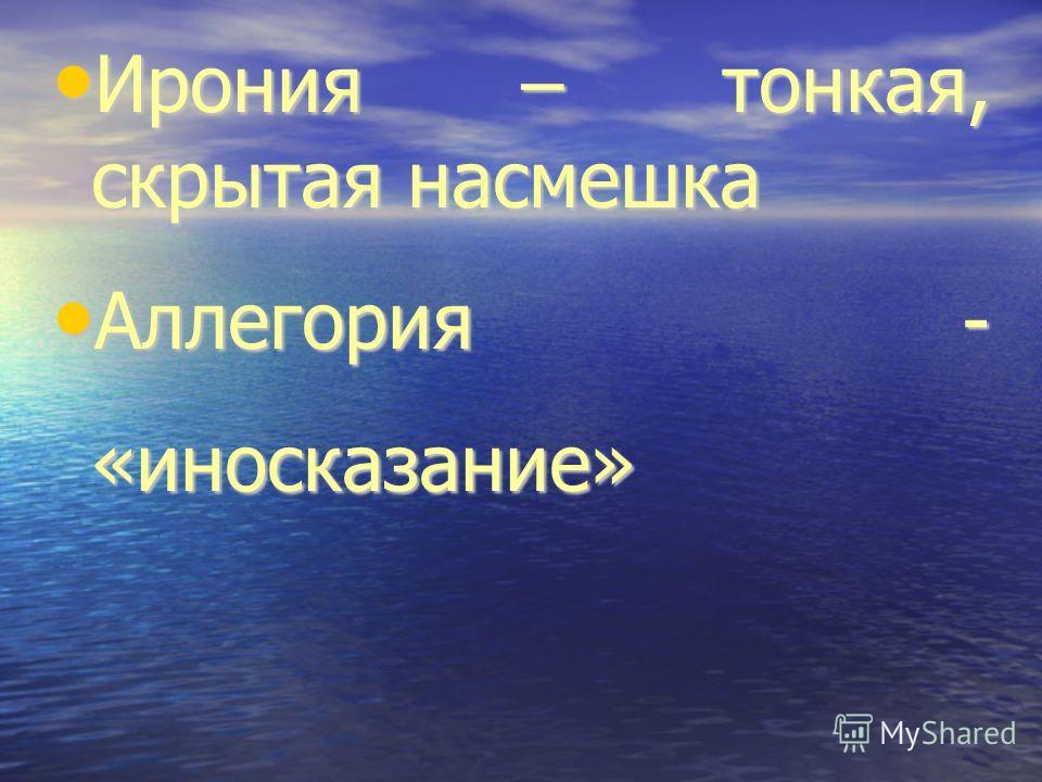 Ирония – тонкая, скрытая насмешка Ирония – тонкая, скрытая насмешка Аллегория - «иносказание» Аллегория - «иносказание»
