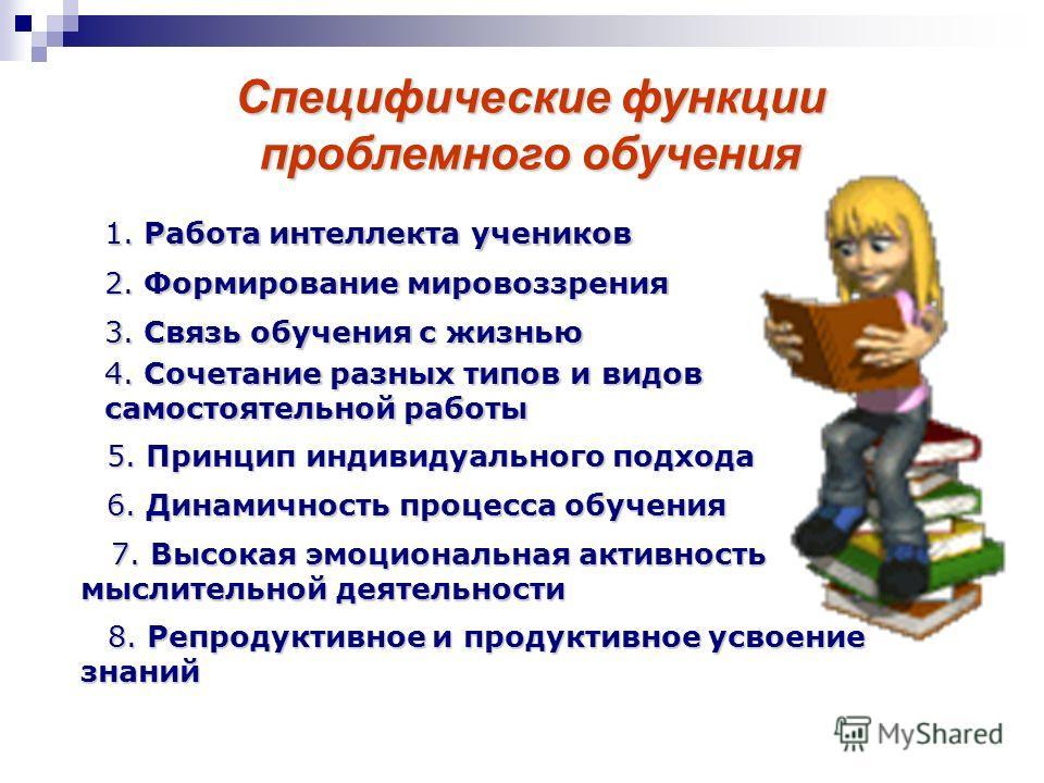 Специфические функции проблемного обучения 1. Работа интеллекта учеников 2. Формирование мировоззрения 3. Связь обучения с жизнью 4. Сочетание разных типов и видов самостоятельной работы 5. Принцип индивидуального подхода 6. Динамичность процесса обу
