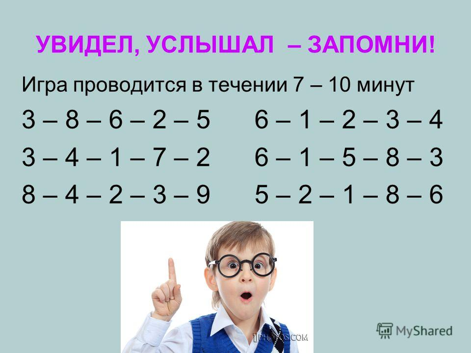 УВИДЕЛ, УСЛЫШАЛ – ЗАПОМНИ! Игра проводится в течении 7 – 10 минут 3 – 8 – 6 – 2 – 5 6 – 1 – 2 – 3 – 4 3 – 4 – 1 – 7 – 2 6 – 1 – 5 – 8 – 3 8 – 4 – 2 – 3 – 9 5 – 2 – 1 – 8 – 6