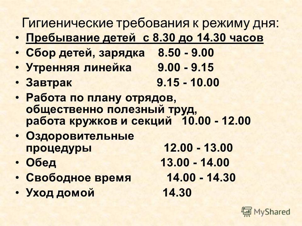 Гигиенические требования к режиму дня: Пребывание детей с 8.30 до 14.30 часов Сбор детей, зарядка 8.50 - 9.00 Утренняя линейка 9.00 - 9.15 Завтрак 9.15 - 10.00 Работа по плану отрядов, общественно полезный труд, работа кружков и секций 10.00 - 12.00