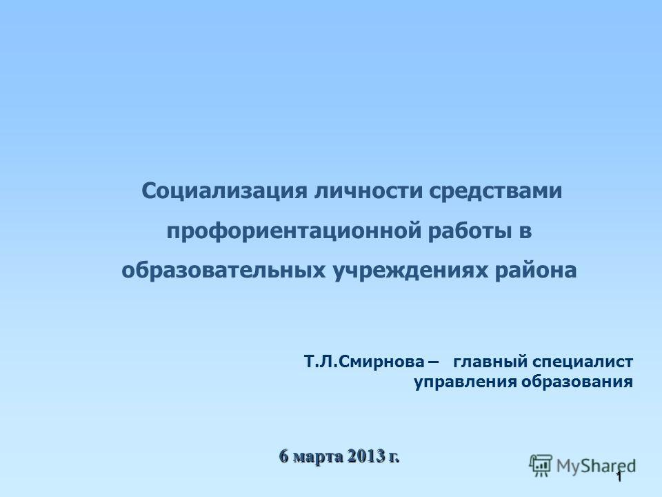1 Социализация личности средствами профориентационной работы в образовательных учреждениях района 6 марта 2013 г. Т.Л.Смирнова – главный специалист управления образования
