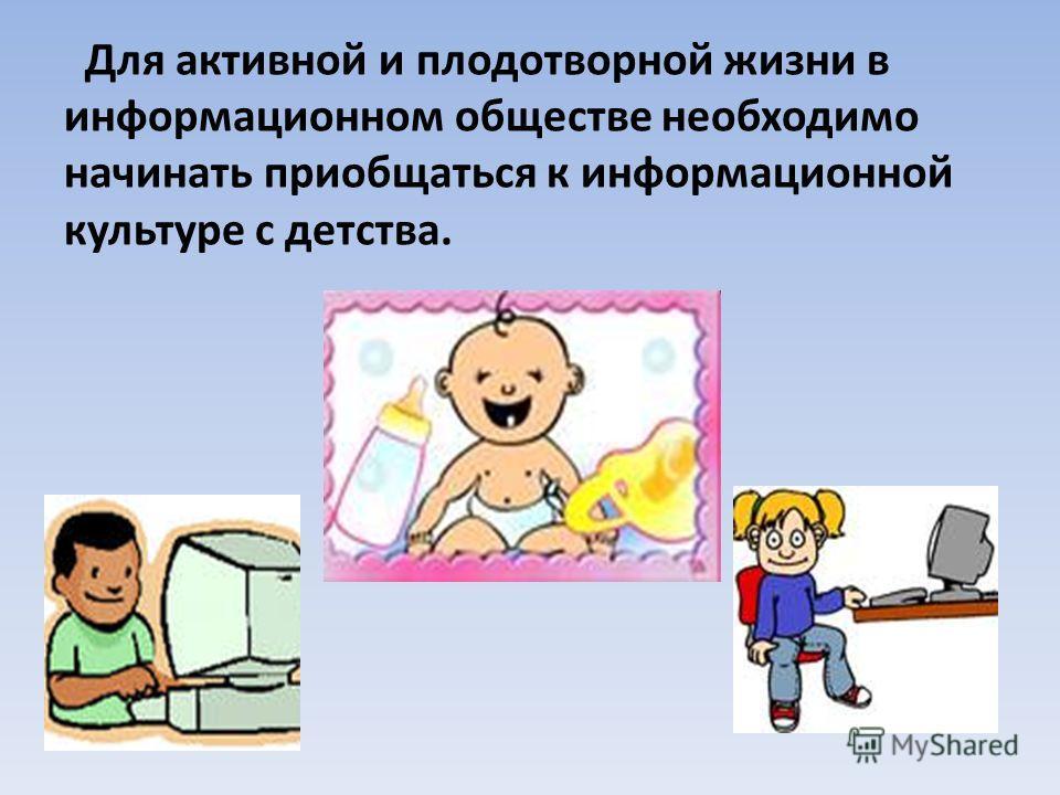 Для активной и плодотворной жизни в информационном обществе необходимо начинать приобщаться к информационной культуре с детства.