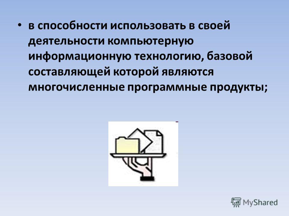 в способности использовать в своей деятельности компьютерную информационную технологию, базовой составляющей которой являются многочисленные программные продукты;
