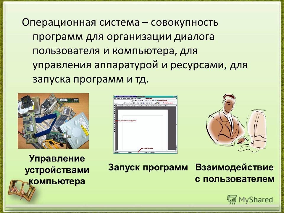 Операционная система – совокупность программ для организации диалога пользователя и компьютера, для управления аппаратурой и ресурсами, для запуска программ и тд. Управление устройствами компьютера Взаимодействие с пользователем Запуск программ