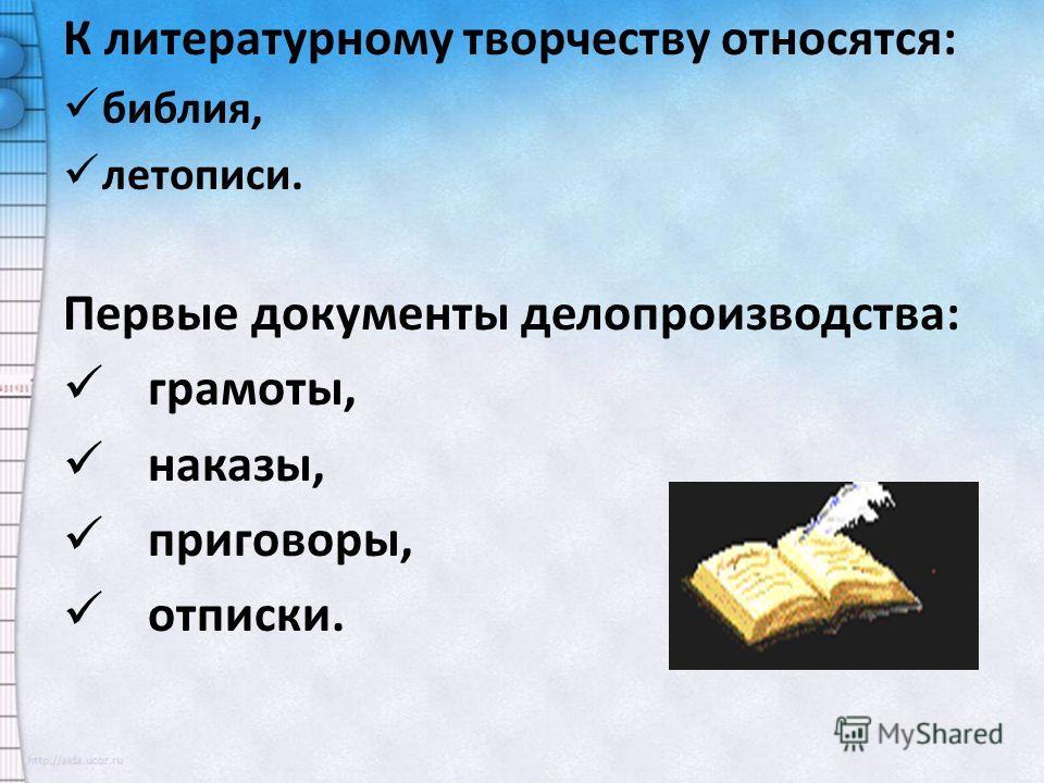 К литературному творчеству относятся: библия, летописи. Первые документы делопроизводства: грамоты, наказы, приговоры, отписки.