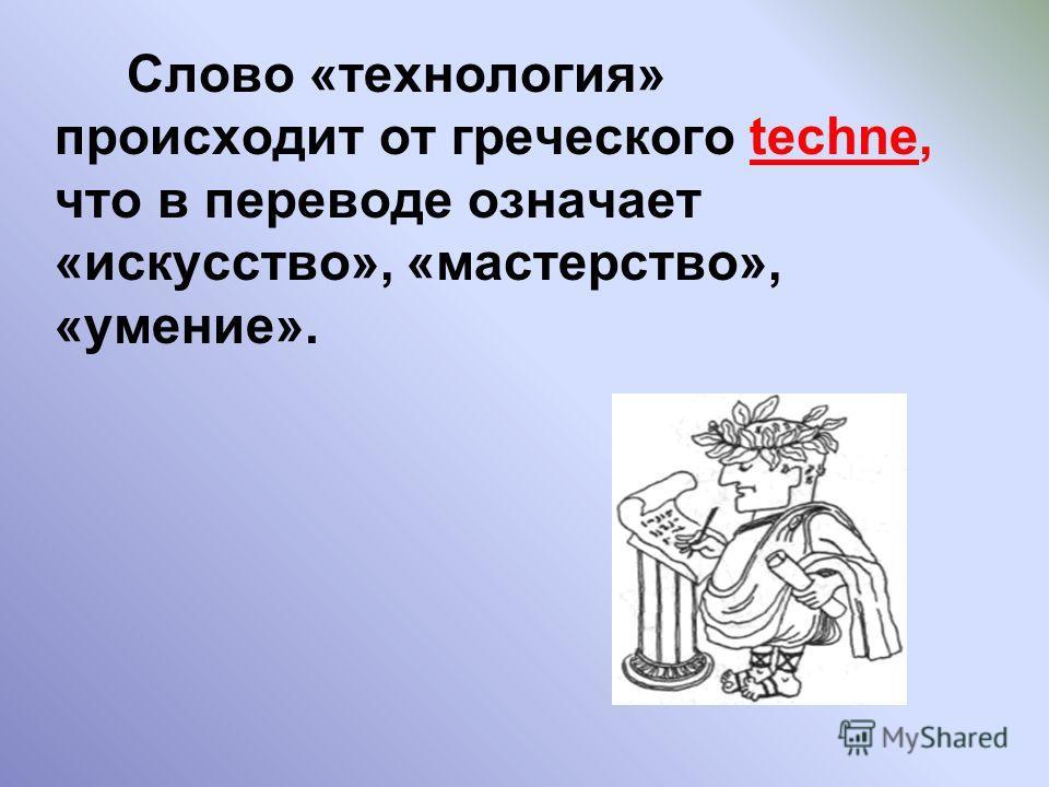 Слово «технология» происходит от греческого techne, что в переводе означает «искусство», «мастерство», «умение».