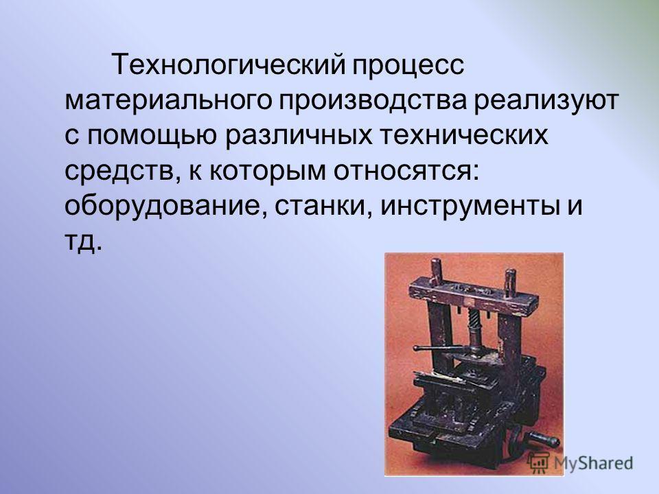 Технологический процесс материального производства реализуют с помощью различных технических средств, к которым относятся: оборудование, станки, инструменты и тд.