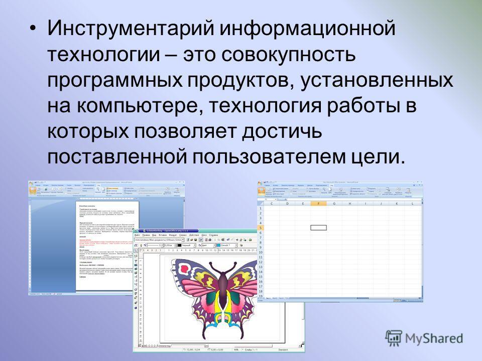 Инструментарий информационной технологии – это совокупность программных продуктов, установленных на компьютере, технология работы в которых позволяет достичь поставленной пользователем цели.