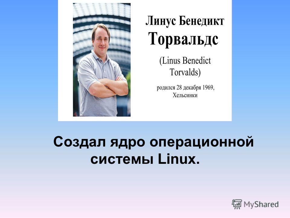 Создал ядро операционной системы Linux.