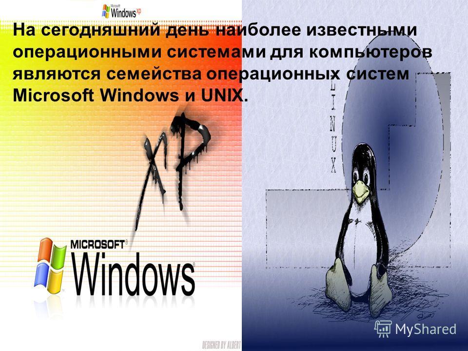 На сегодняшний день наиболее известными операционными системами для компьютеров являются семейства операционных систем Microsoft Windows и UNIX.