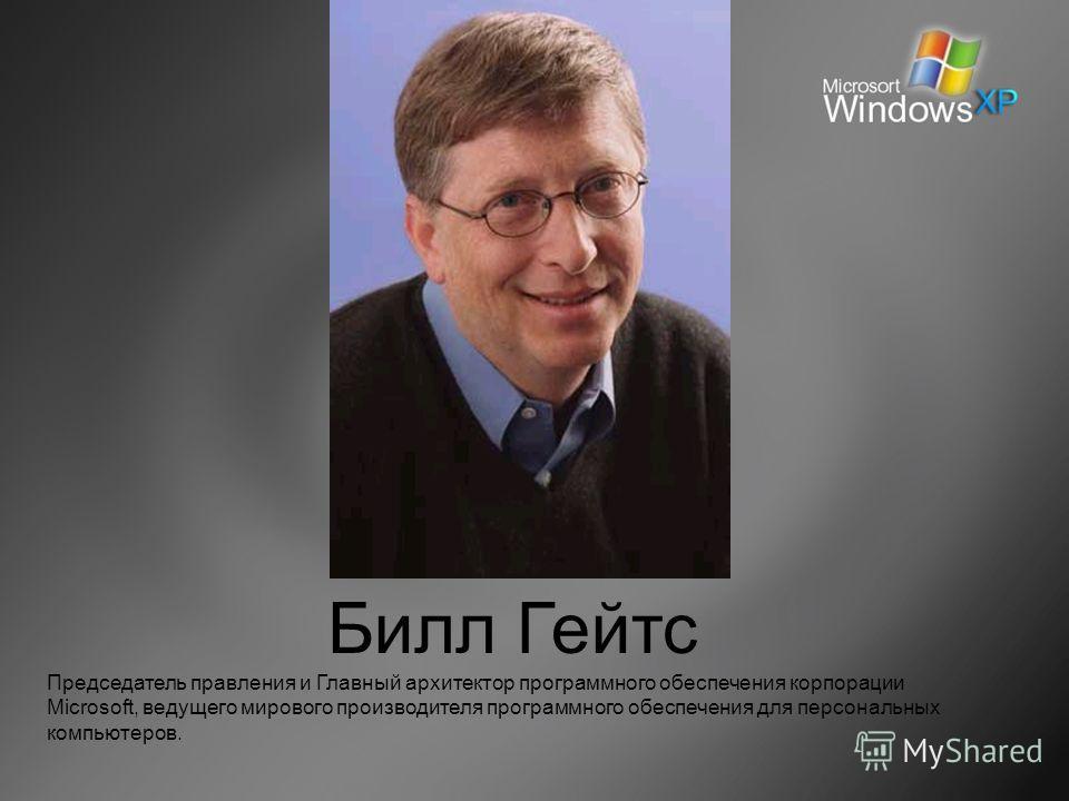 Билл Гейтс Председатель правления и Главный архитектор программного обеспечения корпорации Microsoft, ведущего мирового производителя программного обеспечения для персональных компьютеров.