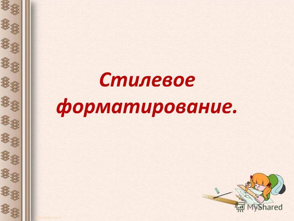 Стилевое форматирование. http://aida.ucoz.ru