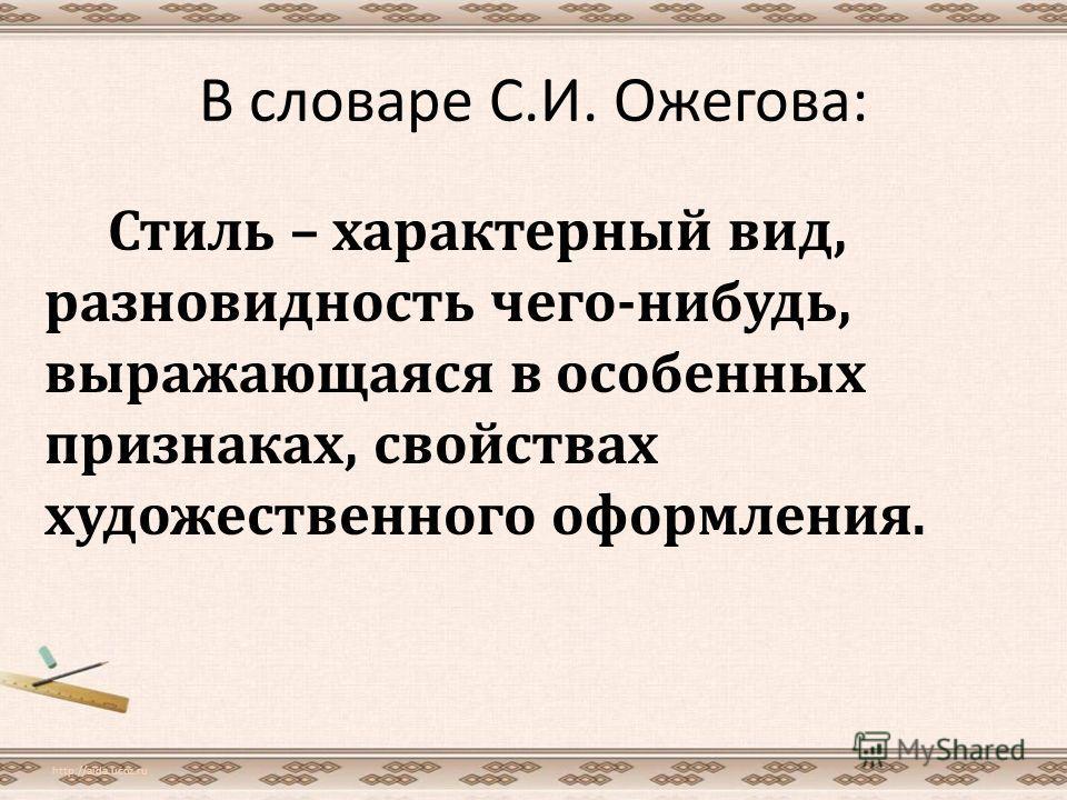В словаре С.И. Ожегова: Стиль – характерный вид, разновидность чего-нибудь, выражающаяся в особенных признаках, свойствах художественного оформления. http://aida.ucoz.ru