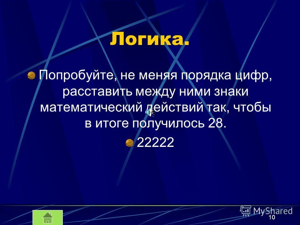 10 Логика. Попробуйте, не меняя порядка цифр, расставить между ними знаки математический действий так, чтобы в итоге получилось 28. 22222