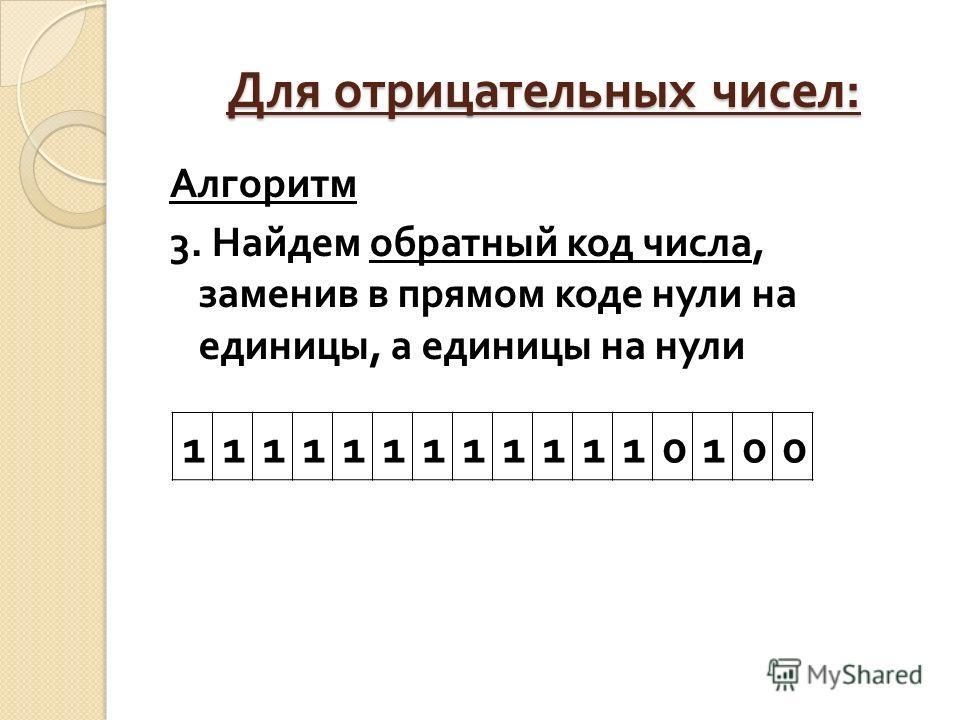 Для отрицательных чисел : Алгоритм 3. Найдем обратный код числа, заменив в прямом коде нули на едини  цы, а единицы на нули 1111111111110100