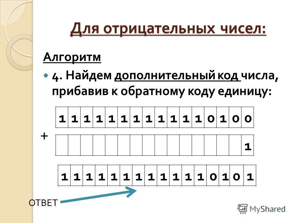 Для отрицательных чисел : Алгоритм 4. Найдем дополнительный код числа, прибавив к обратному коду единицу : 1111111111110100 1 1111111111110101 + ОТВЕТ